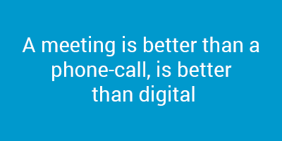 A meeting is better than a phone-call, is better than digital