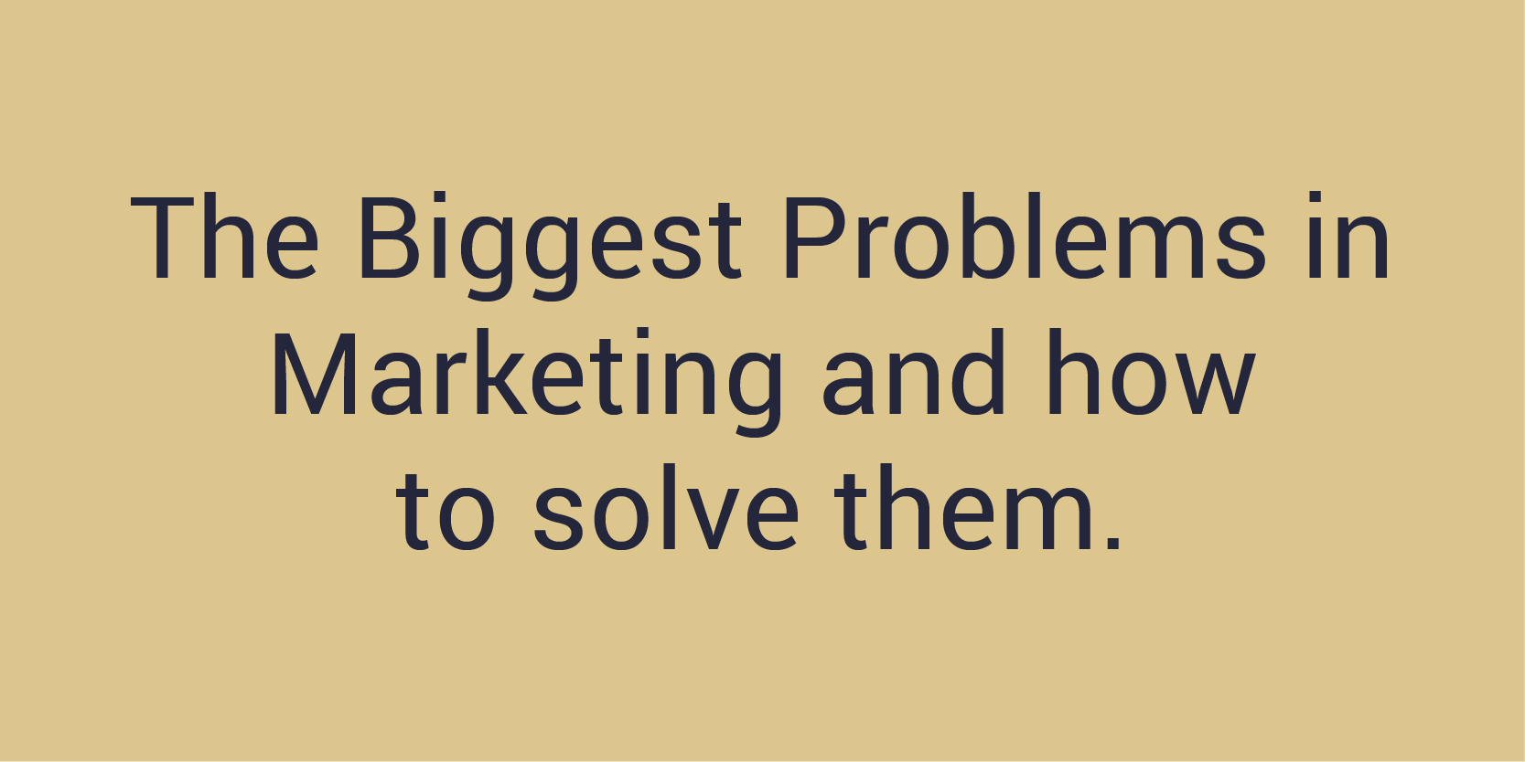 The Biggest Problems in Marketing and how to solve them.